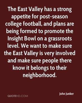 John Junker  - The East Valley has a strong appetite for post-season college football, and plans are being formed to promote the Insight Bowl on a grassroots level. We want to make sure the East Valley is very involved and make sure people there know it belongs to their neighborhood.