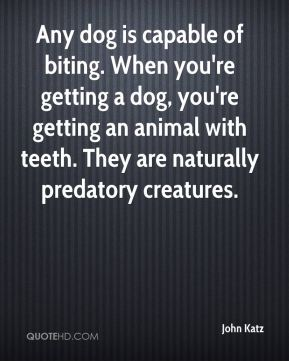 John Katz  - Any dog is capable of biting. When you're getting a dog, you're getting an animal with teeth. They are naturally predatory creatures.