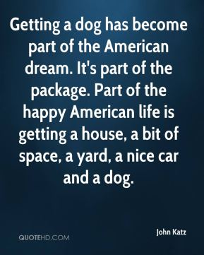 Getting a dog has become part of the American dream. It's part of the package. Part of the happy American life is getting a house, a bit of space, a yard, a nice car and a dog.