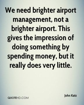 We need brighter airport management, not a brighter airport. This gives the impression of doing something by spending money, but it really does very little.