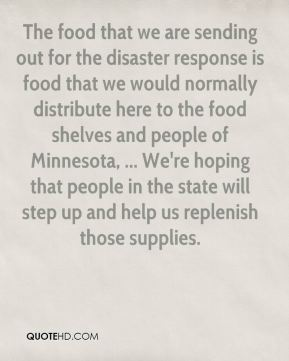 John Livingston  - The food that we are sending out for the disaster response is food that we would normally distribute here to the food shelves and people of Minnesota, ... We're hoping that people in the state will step up and help us replenish those supplies.