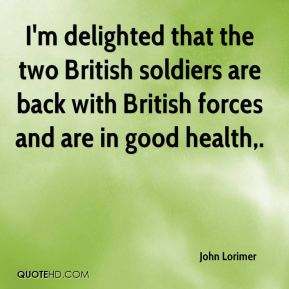 John Lorimer  - I'm delighted that the two British soldiers are back with British forces and are in good health.