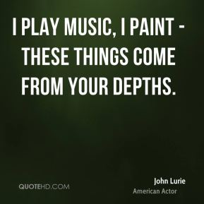 John Lurie - I play music, I paint - these things come from your depths.