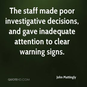 John Mattingly  - The staff made poor investigative decisions, and gave inadequate attention to clear warning signs.