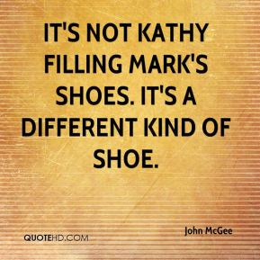 John McGee  - It's not Kathy filling Mark's shoes. It's a different kind of shoe.