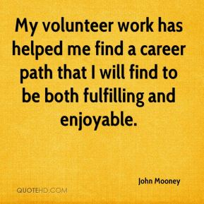 John Mooney  - My volunteer work has helped me find a career path that I will find to be both fulfilling and enjoyable.