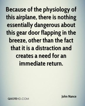 John Nance  - Because of the physiology of this airplane, there is nothing essentially dangerous about this gear door flapping in the breeze, other than the fact that it is a distraction and creates a need for an immediate return.