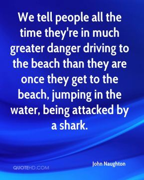 John Naughton  - We tell people all the time they're in much greater danger driving to the beach than they are once they get to the beach, jumping in the water, being attacked by a shark.