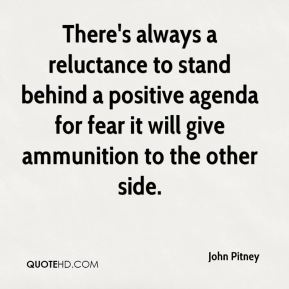 John Pitney  - There's always a reluctance to stand behind a positive agenda for fear it will give ammunition to the other side.
