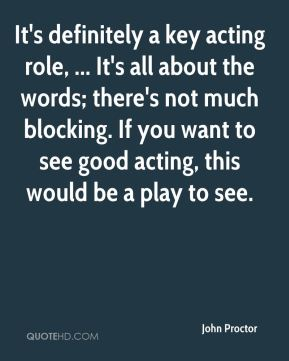 It's definitely a key acting role, ... It's all about the words; there's not much blocking. If you want to see good acting, this would be a play to see.