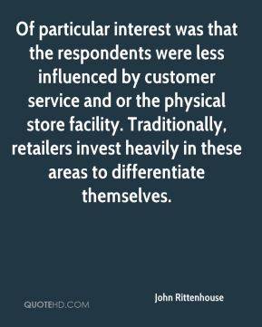 John Rittenhouse  - Of particular interest was that the respondents were less influenced by customer service and or the physical store facility. Traditionally, retailers invest heavily in these areas to differentiate themselves.