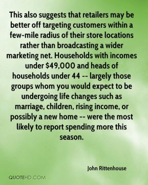 John Rittenhouse  - This also suggests that retailers may be better off targeting customers within a few-mile radius of their store locations rather than broadcasting a wider marketing net. Households with incomes under $49,000 and heads of households under 44 -- largely those groups whom you would expect to be undergoing life changes such as marriage, children, rising income, or possibly a new home -- were the most likely to report spending more this season.