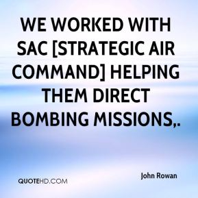 John Rowan  - We worked with SAC [Strategic Air Command] helping them direct bombing missions.