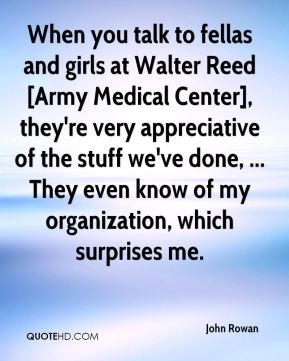 John Rowan  - When you talk to fellas and girls at Walter Reed [Army Medical Center], they're very appreciative of the stuff we've done, ... They even know of my organization, which surprises me.