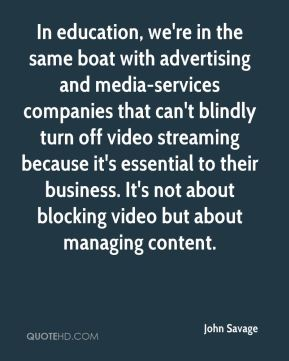 John Savage  - In education, we're in the same boat with advertising and media-services companies that can't blindly turn off video streaming because it's essential to their business. It's not about blocking video but about managing content.