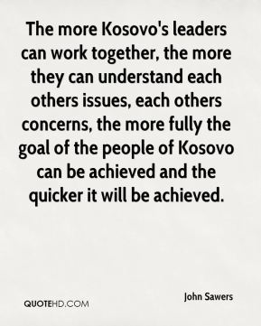 John Sawers  - The more Kosovo's leaders can work together, the more they can understand each others issues, each others concerns, the more fully the goal of the people of Kosovo can be achieved and the quicker it will be achieved.