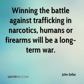John Sellar  - Winning the battle against trafficking in narcotics, humans or firearms will be a long-term war.