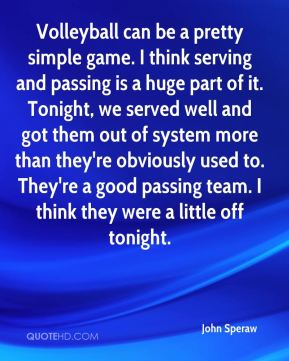 John Speraw  - Volleyball can be a pretty simple game. I think serving and passing is a huge part of it. Tonight, we served well and got them out of system more than they're obviously used to. They're a good passing team. I think they were a little off tonight.