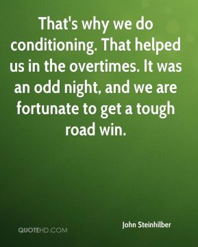 John Steinhilber  - That's why we do conditioning. That helped us in the overtimes. It was an odd night, and we are fortunate to get a tough road win.