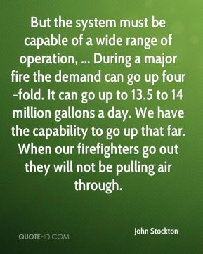 But the system must be capable of a wide range of operation, ... During a major fire the demand can go up four-fold. It can go up to 13.5 to 14 million gallons a day. We have the capability to go up that far. When our firefighters go out they will not be pulling air through.