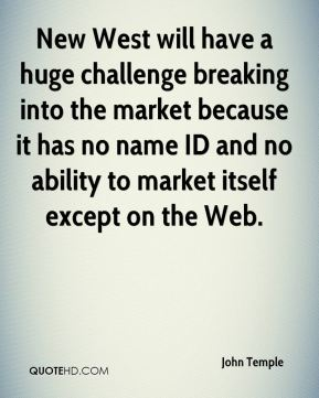 John Temple  - New West will have a huge challenge breaking into the market because it has no name ID and no ability to market itself except on the Web.