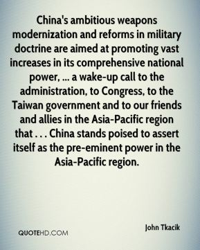 John Tkacik  - China's ambitious weapons modernization and reforms in military doctrine are aimed at promoting vast increases in its comprehensive national power, ... a wake-up call to the administration, to Congress, to the Taiwan government and to our friends and allies in the Asia-Pacific region that . . . China stands poised to assert itself as the pre-eminent power in the Asia-Pacific region.