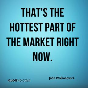 John Wolkonowicz  - That's the hottest part of the market right now.