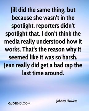 Johnny Flowers  - Jill did the same thing, but because she wasn't in the spotlight, reporters didn't spotlight that. I don't think the media really understood how it works. That's the reason why it seemed like it was so harsh. Jean really did get a bad rap the last time around.