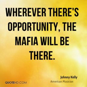 Johnny Kelly - Wherever there's opportunity, the mafia will be there.