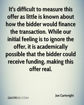 Jon Cartwright  - It's difficult to measure this offer as little is known about how the bidder would finance the transaction. While our initial feeling is to ignore the offer, it is academically possible that the bidder could receive funding, making this offer real.