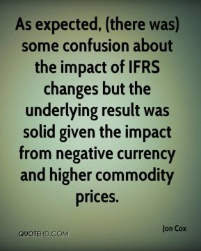 As expected, (there was) some confusion about the impact of IFRS changes but the underlying result was solid given the impact from negative currency and higher commodity prices.