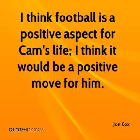 I think football is a positive aspect for Cam's life; I think it would be a positive move for him.