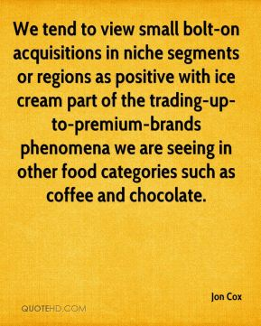 We tend to view small bolt-on acquisitions in niche segments or regions as positive with ice cream part of the trading-up-to-premium-brands phenomena we are seeing in other food categories such as coffee and chocolate.