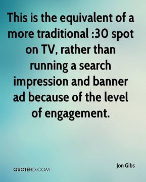 Jon Gibs  - This is the equivalent of a more traditional :30 spot on TV, rather than running a search impression and banner ad because of the level of engagement.