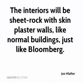 Jon Hlafter  - The interiors will be sheet-rock with skin plaster walls, like normal buildings, just like Bloomberg.