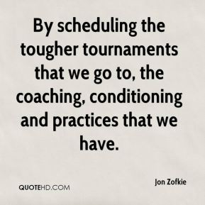 By scheduling the tougher tournaments that we go to, the coaching, conditioning and practices that we have.