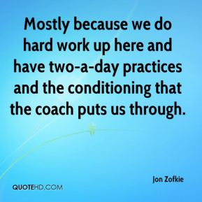 Mostly because we do hard work up here and have two-a-day practices and the conditioning that the coach puts us through.