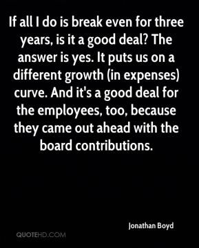 Jonathan Boyd  - If all I do is break even for three years, is it a good deal? The answer is yes. It puts us on a different growth (in expenses) curve. And it's a good deal for the employees, too, because they came out ahead with the board contributions.