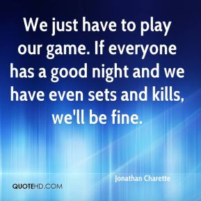 We just have to play our game. If everyone has a good night and we have even sets and kills, we'll be fine.