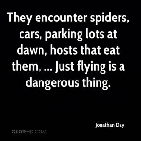 Jonathan Day  - They encounter spiders, cars, parking lots at dawn, hosts that eat them, ... Just flying is a dangerous thing.