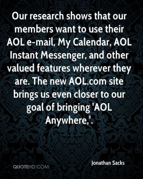 Our research shows that our members want to use their AOL e-mail, My Calendar, AOL Instant Messenger, and other valued features wherever they are. The new AOL.com site brings us even closer to our goal of bringing 'AOL Anywhere,'.