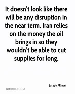 Joseph Allman  - It doesn't look like there will be any disruption in the near term. Iran relies on the money the oil brings in so they wouldn't be able to cut supplies for long.