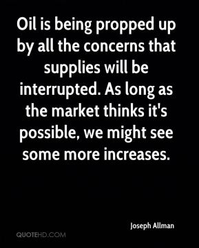 Joseph Allman  - Oil is being propped up by all the concerns that supplies will be interrupted. As long as the market thinks it's possible, we might see some more increases.
