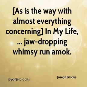 Joseph Brooks  - [As is the way with almost everything concerning] In My Life, ... jaw-dropping whimsy run amok.