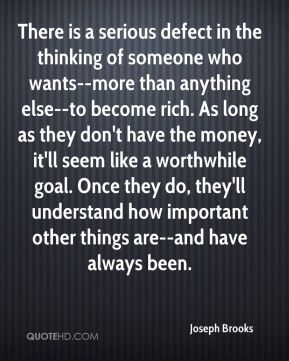 Joseph Brooks  - There is a serious defect in the thinking of someone who wants--more than anything else--to become rich. As long as they don't have the money, it'll seem like a worthwhile goal. Once they do, they'll understand how important other things are--and have always been.