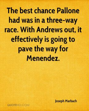 The best chance Pallone had was in a three-way race. With Andrews out, it effectively is going to pave the way for Menendez.