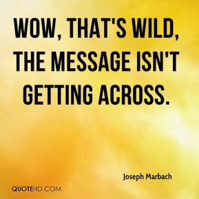 Joseph Marbach  - Wow, that's wild, the message isn't getting across.