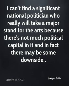 Joseph Polisi  - I can't find a significant national politician who really will take a major stand for the arts because there's not much political capital in it and in fact there may be some downside.