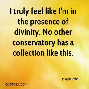 Joseph Polisi  - I truly feel like I'm in the presence of divinity. No other conservatory has a collection like this.