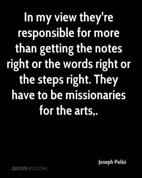 Joseph Polisi  - In my view they're responsible for more than getting the notes right or the words right or the steps right. They have to be missionaries for the arts.
